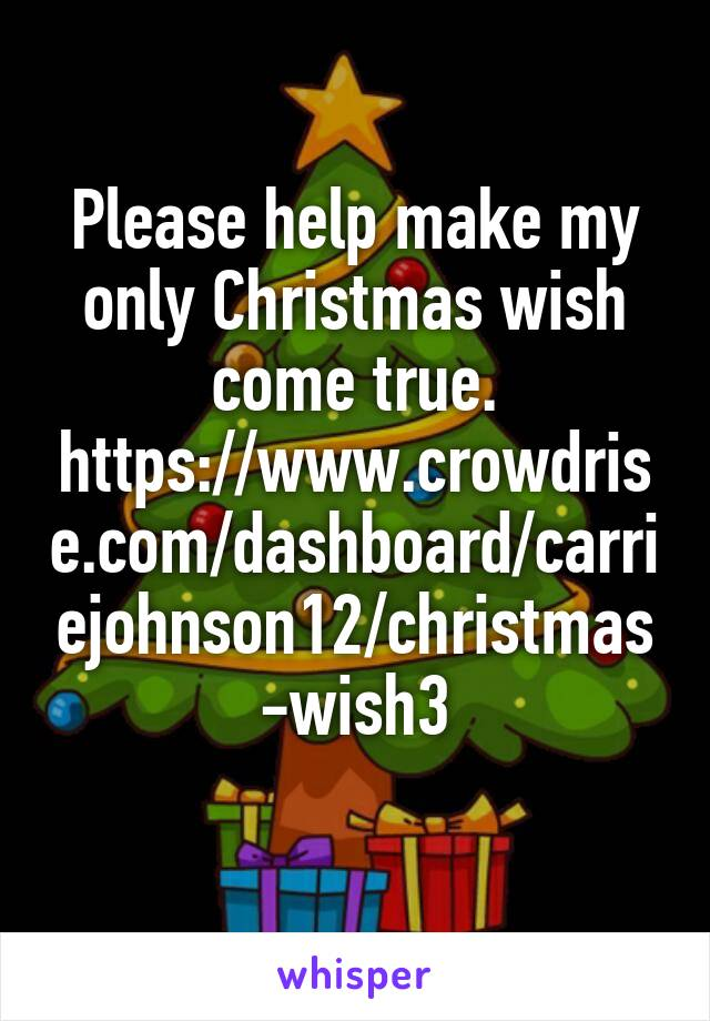 Please help make my only Christmas wish come true. https://www.crowdrise.com/dashboard/carriejohnson12/christmas-wish3