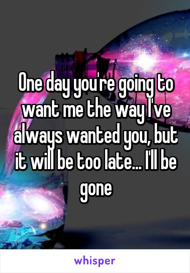 One day you're going to want me the way I've always wanted you, but it will be too late... I'll be gone