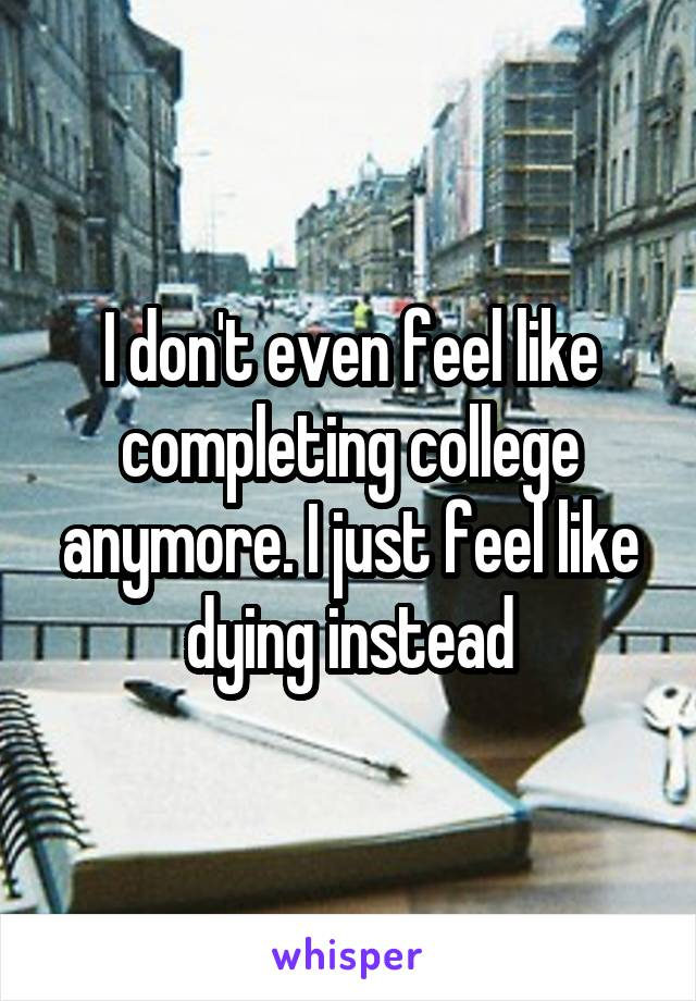 I don't even feel like completing college anymore. I just feel like dying instead