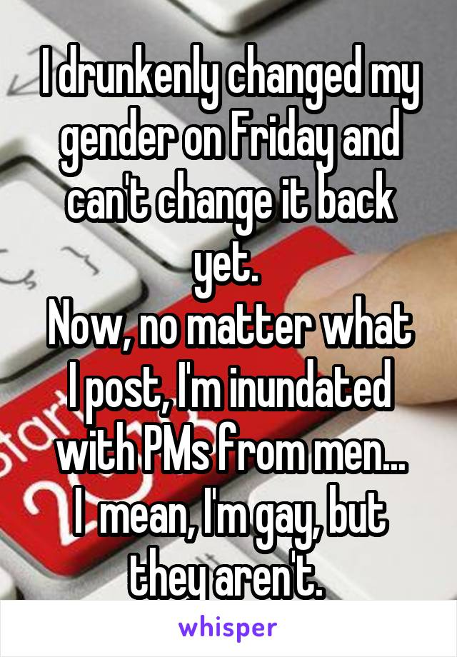 I drunkenly changed my gender on Friday and can't change it back yet.  Now, no matter what I post, I'm inundated with PMs from men... I  mean, I'm gay, but they aren't.