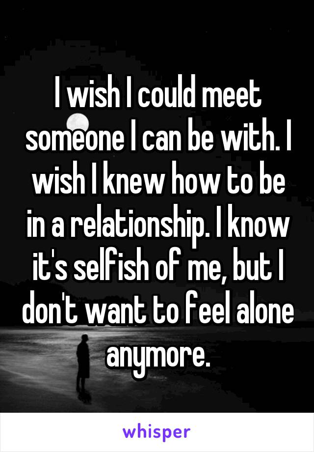 I wish I could meet someone I can be with. I wish I knew how to be in a relationship. I know it's selfish of me, but I don't want to feel alone anymore.