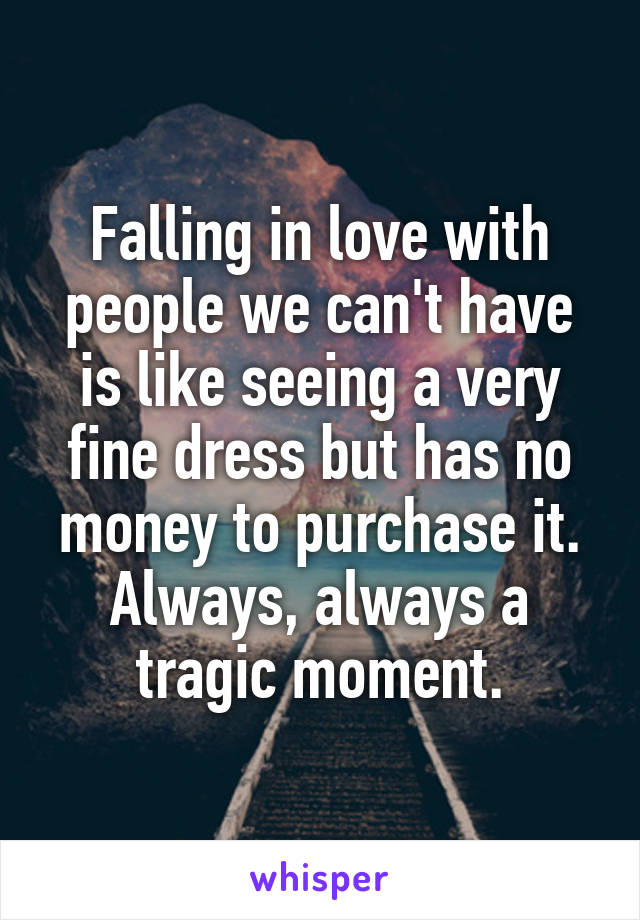 Falling in love with people we can't have is like seeing a very fine dress but has no money to purchase it. Always, always a tragic moment.
