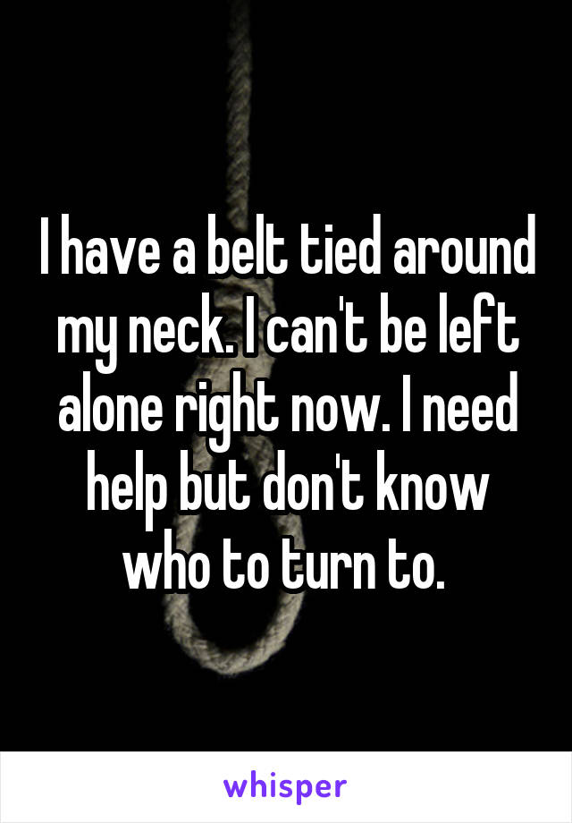 I have a belt tied around my neck. I can't be left alone right now. I need help but don't know who to turn to.