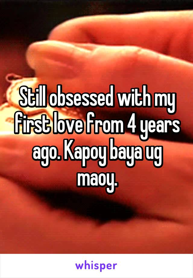 Still obsessed with my first love from 4 years ago. Kapoy baya ug maoy.