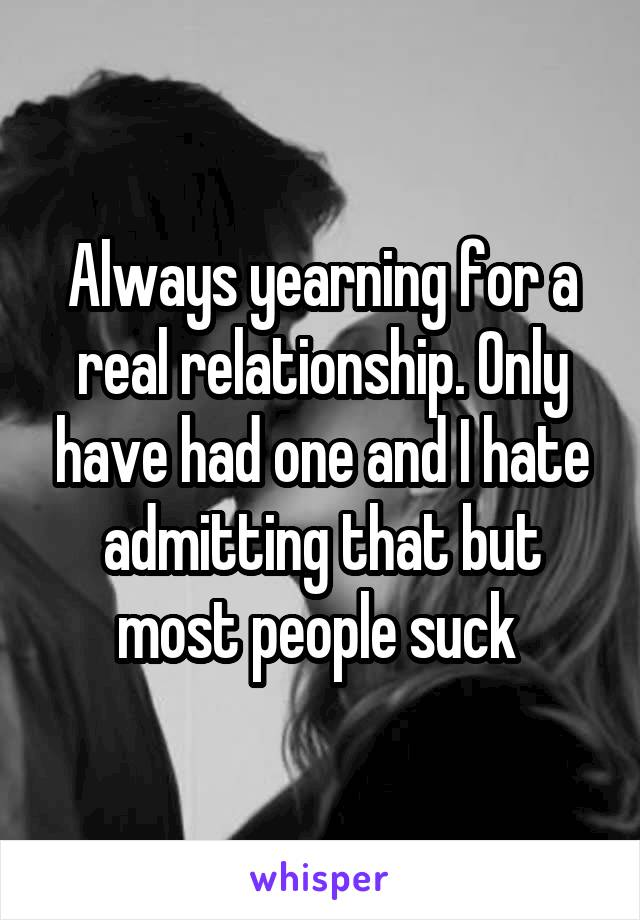 Always yearning for a real relationship. Only have had one and I hate admitting that but most people suck
