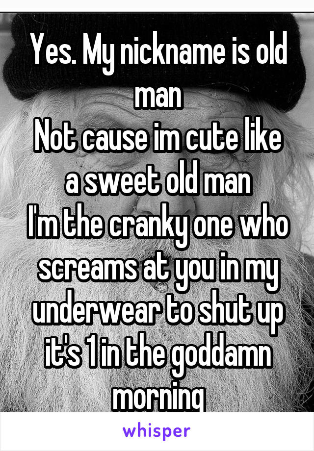 Yes. My nickname is old man Not cause im cute like a sweet old man I'm the cranky one who screams at you in my underwear to shut up it's 1 in the goddamn morning