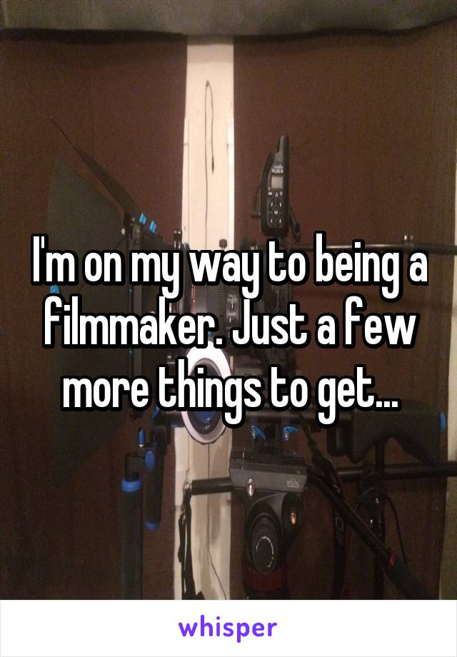 I'm on my way to being a filmmaker. Just a few more things to get...