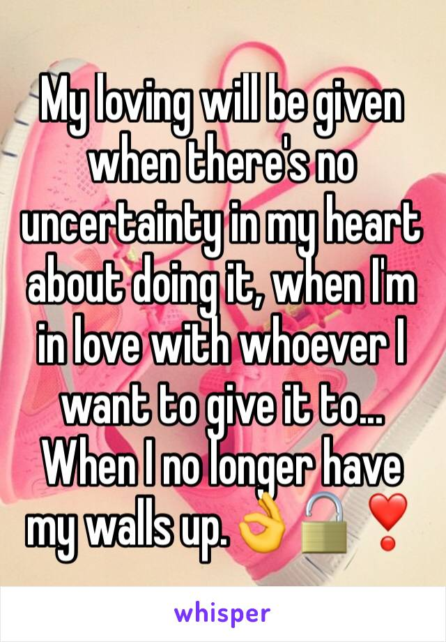 My loving will be given when there's no uncertainty in my heart about doing it, when I'm in love with whoever I want to give it to... When I no longer have my walls up.👌🔓❣️