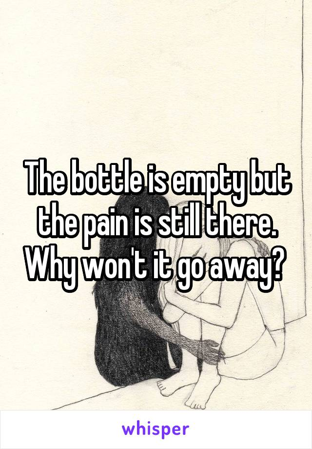 The bottle is empty but the pain is still there. Why won't it go away?