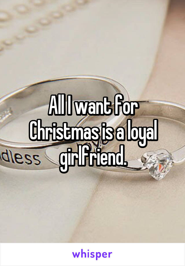 All I want for Christmas is a loyal girlfriend.