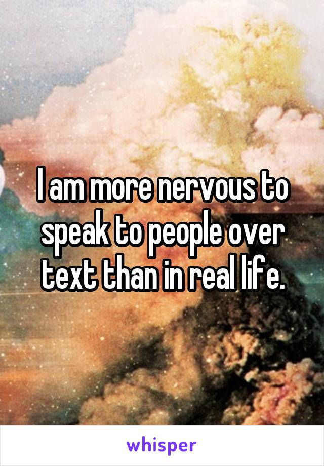 I am more nervous to speak to people over text than in real life.