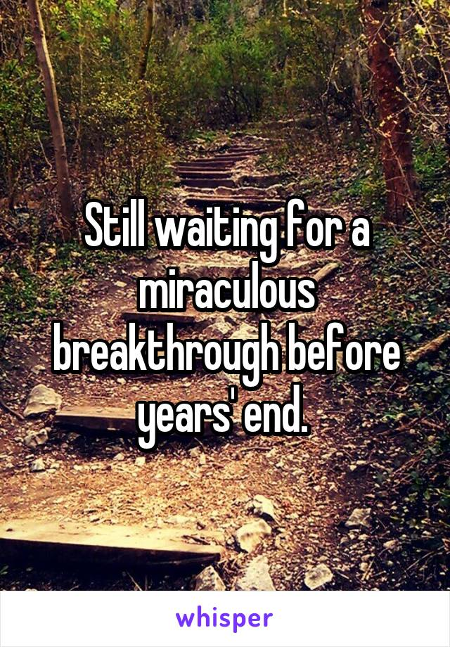 Still waiting for a miraculous breakthrough before years' end.