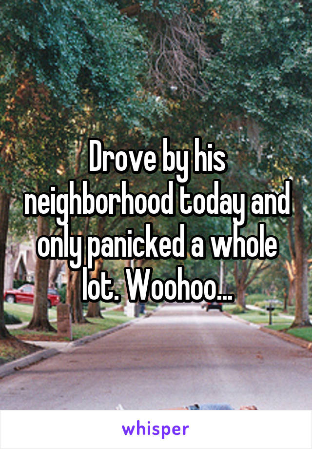 Drove by his neighborhood today and only panicked a whole lot. Woohoo...