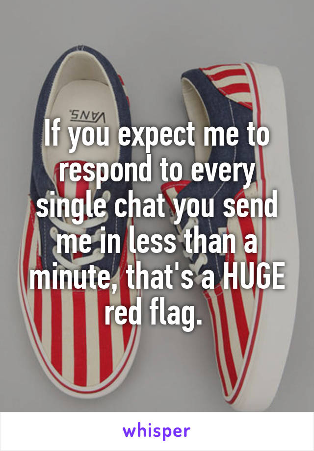 If you expect me to respond to every single chat you send me in less than a minute, that's a HUGE red flag.