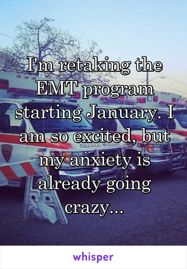 I'm retaking the EMT program starting January. I am so excited, but my anxiety is already going crazy...