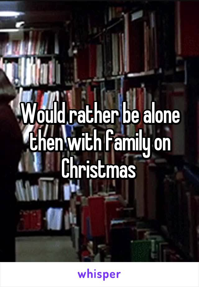 Would rather be alone then with family on Christmas