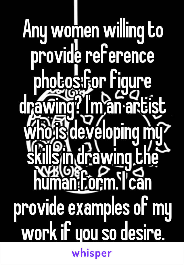 Any women willing to provide reference photos for figure drawing? I'm an artist who is developing my skills in drawing the human form. I can provide examples of my work if you so desire.