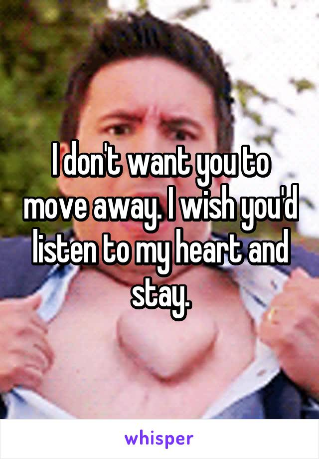 I don't want you to move away. I wish you'd listen to my heart and stay.