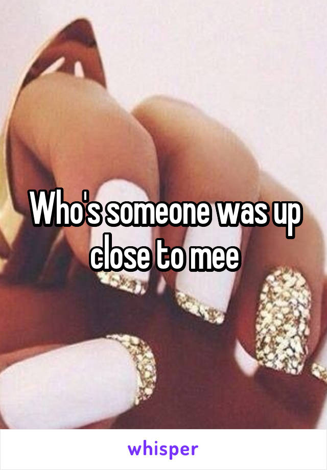 Who's someone was up close to mee