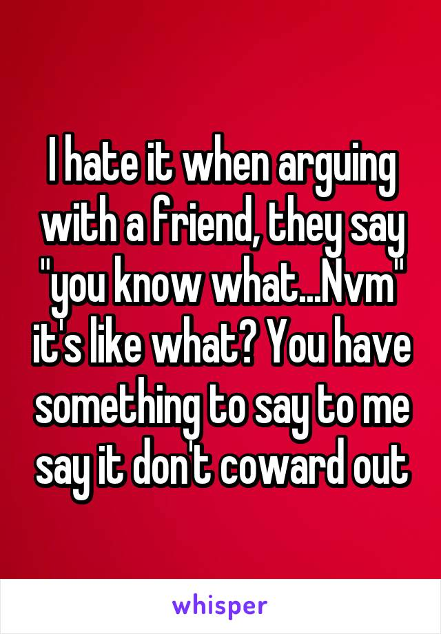 """I hate it when arguing with a friend, they say """"you know what...Nvm"""" it's like what? You have something to say to me say it don't coward out"""