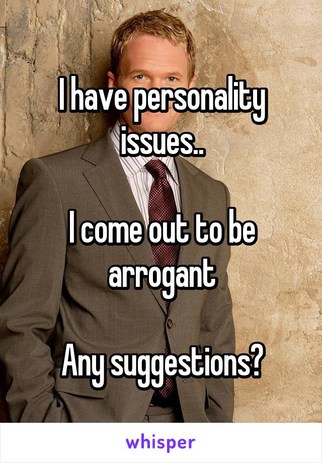 I have personality issues..  I come out to be arrogant  Any suggestions?