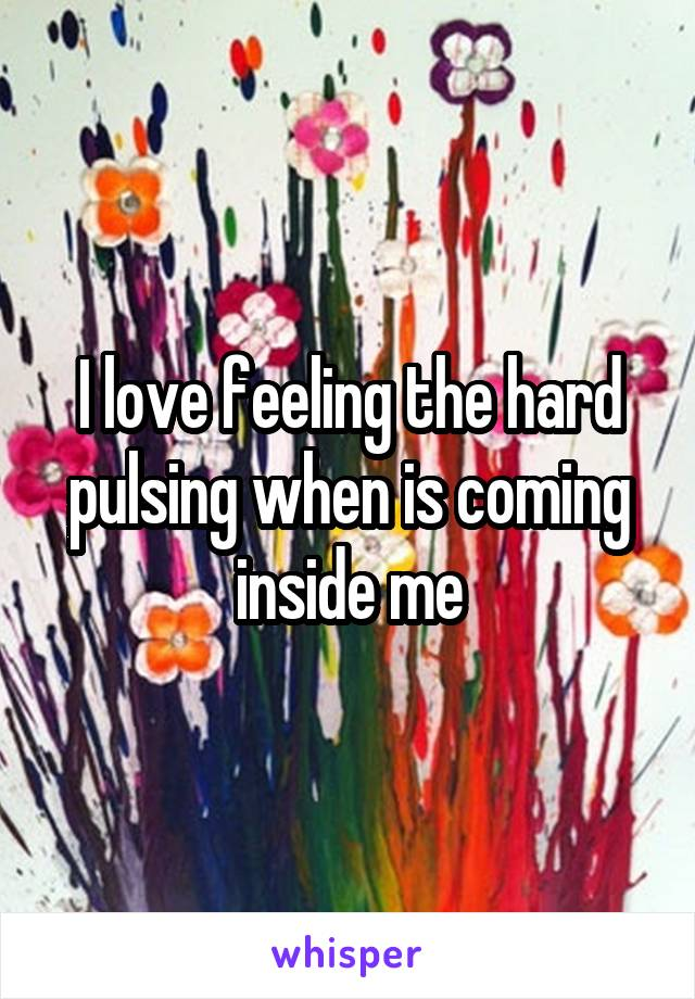 I love feeling the hard pulsing when is coming inside me