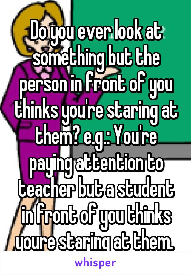 Do you ever look at something but the person in front of you thinks you're staring at them? e.g.: You're paying attention to teacher but a student in front of you thinks youre staring at them.