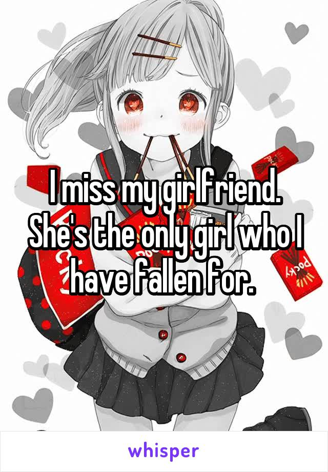 I miss my girlfriend. She's the only girl who I have fallen for.