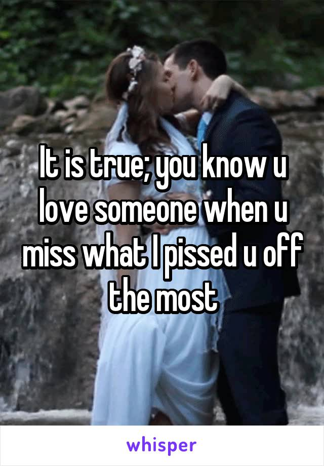 It is true; you know u love someone when u miss what I pissed u off the most