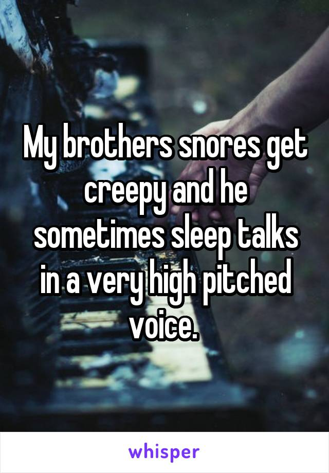 My brothers snores get creepy and he sometimes sleep talks in a very high pitched voice.