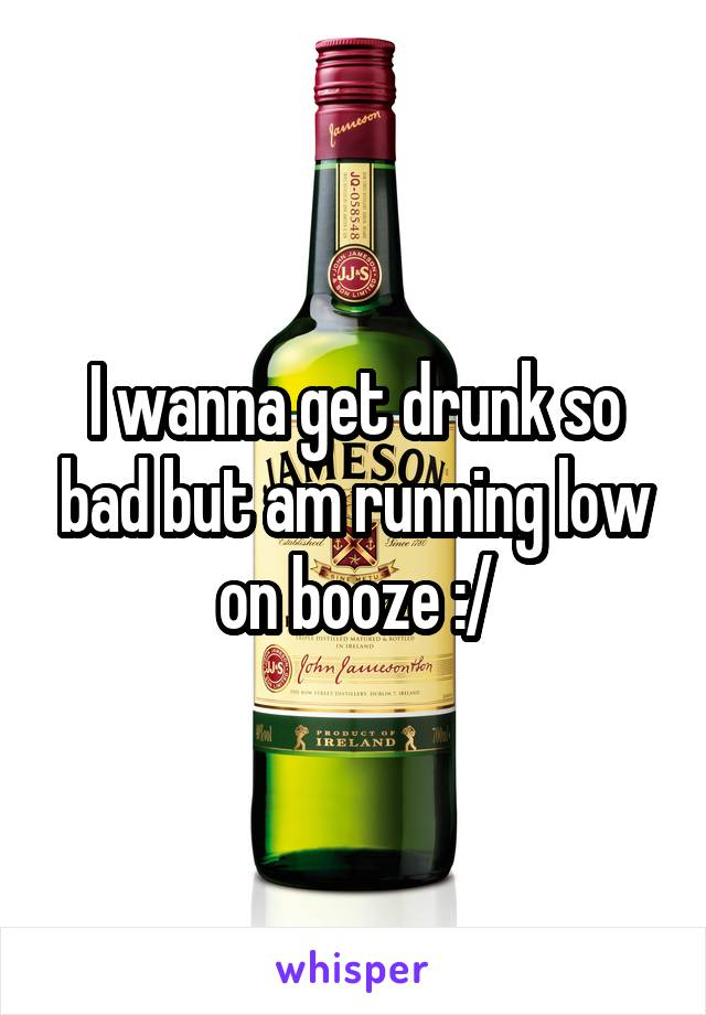 I wanna get drunk so bad but am running low on booze :/