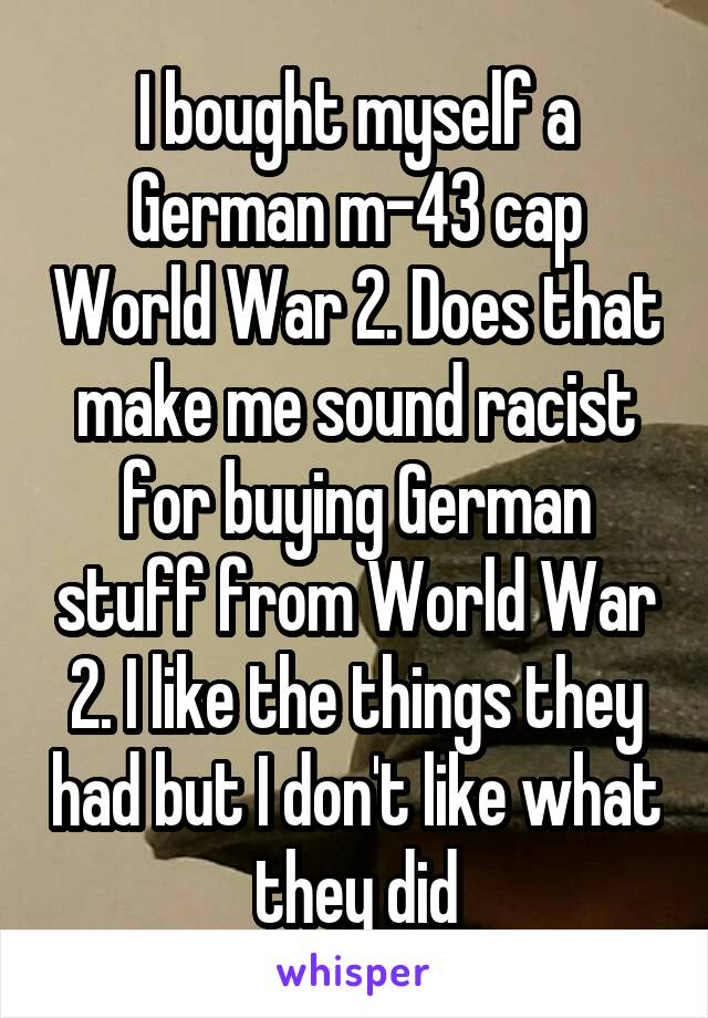 I bought myself a German m-43 cap World War 2. Does that make me sound racist for buying German stuff from World War 2. I like the things they had but I don't like what they did