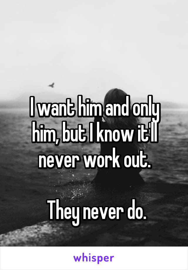 I want him and only him, but I know it'll never work out.   They never do.
