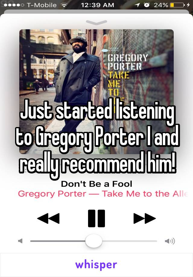 Just started listening to Gregory Porter I and really recommend him!