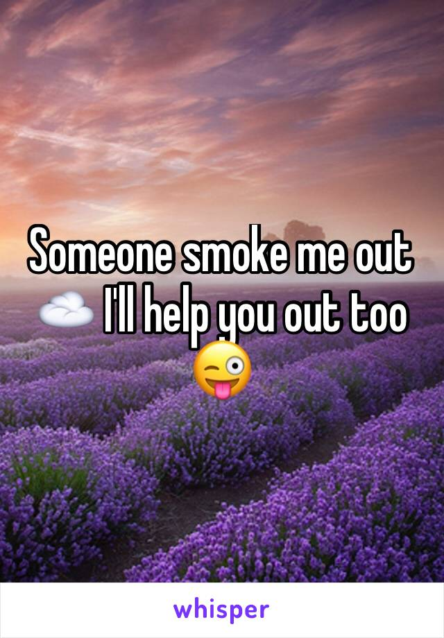 Someone smoke me out ☁️ I'll help you out too 😜