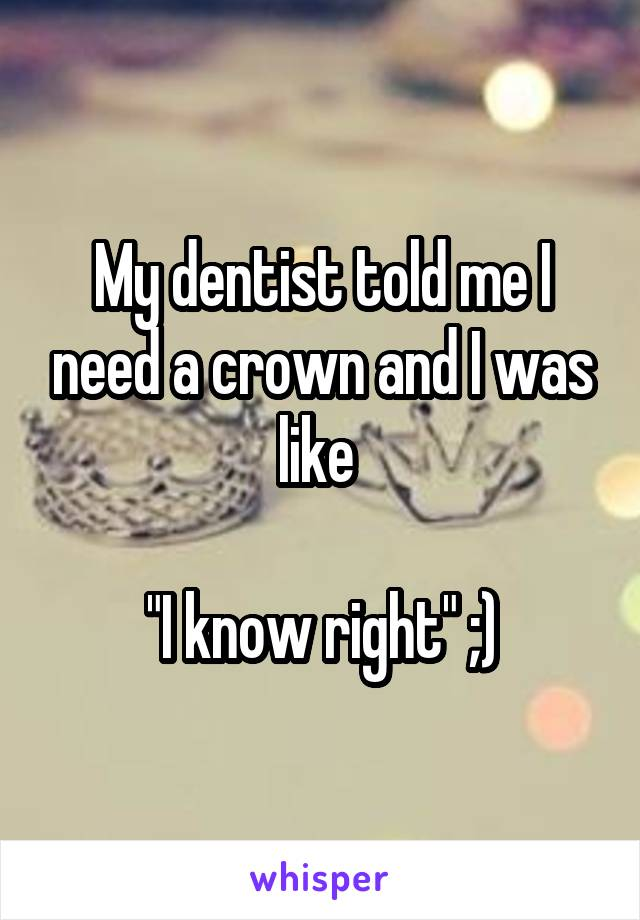 "My dentist told me I need a crown and I was like   ""I know right"" ;)"