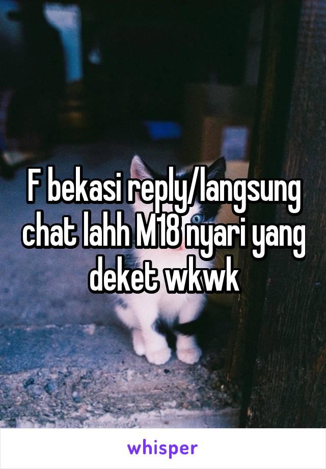 F bekasi reply/langsung chat lahh M18 nyari yang deket wkwk