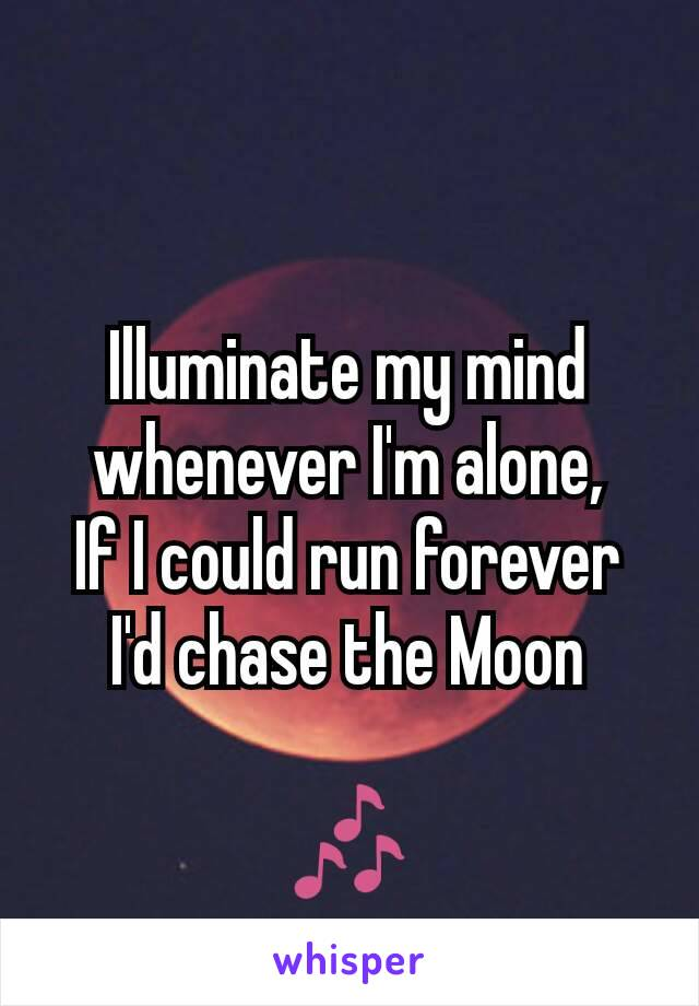 Illuminate my mind whenever I'm alone, If I could run forever I'd chase the Moon  🎶