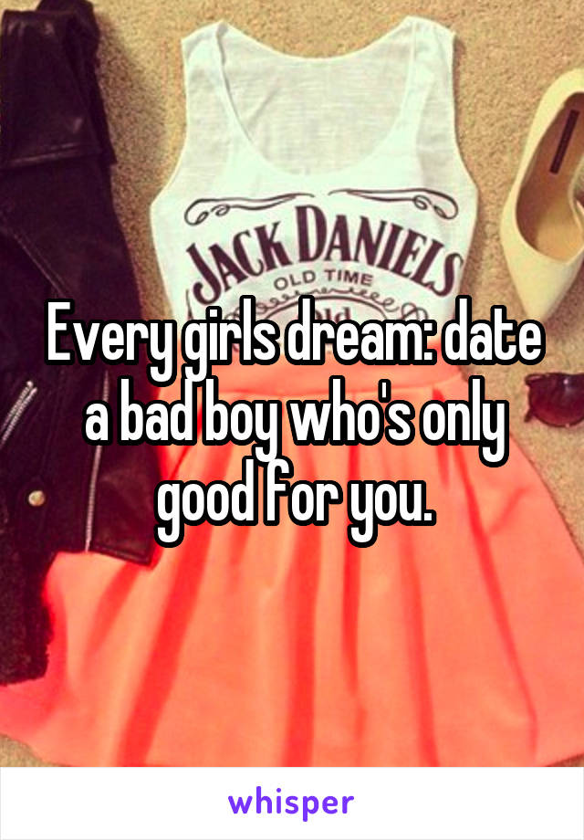 Every girls dream: date a bad boy who's only good for you.