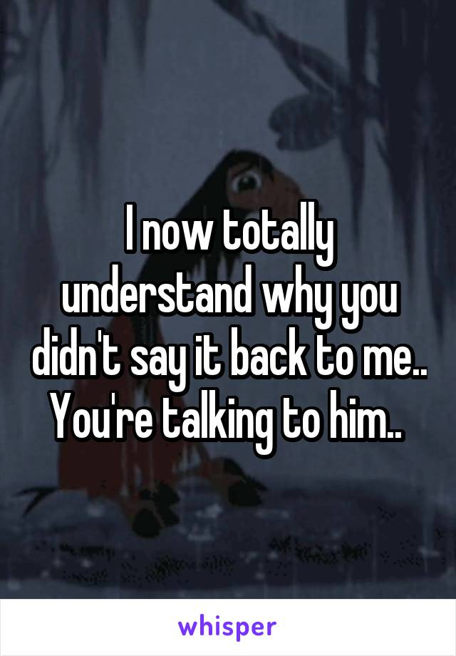 I now totally understand why you didn't say it back to me.. You're talking to him..