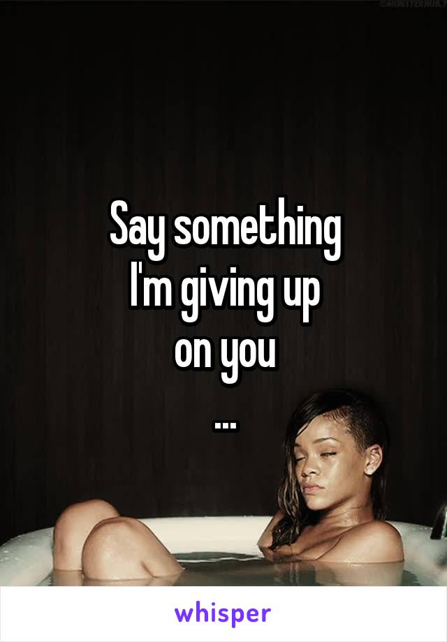 Say something I'm giving up on you ...