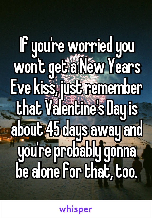 If you're worried you won't get a New Years Eve kiss, just remember that Valentine's Day is about 45 days away and you're probably gonna be alone for that, too.