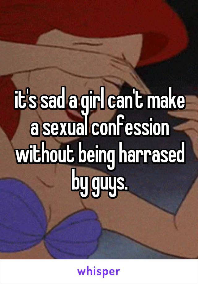 it's sad a girl can't make a sexual confession without being harrased by guys.