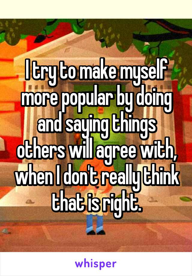 I try to make myself more popular by doing and saying things others will agree with, when I don't really think that is right.