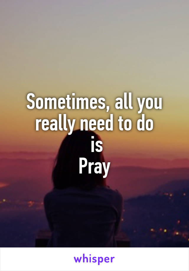 Sometimes, all you really need to do  is Pray