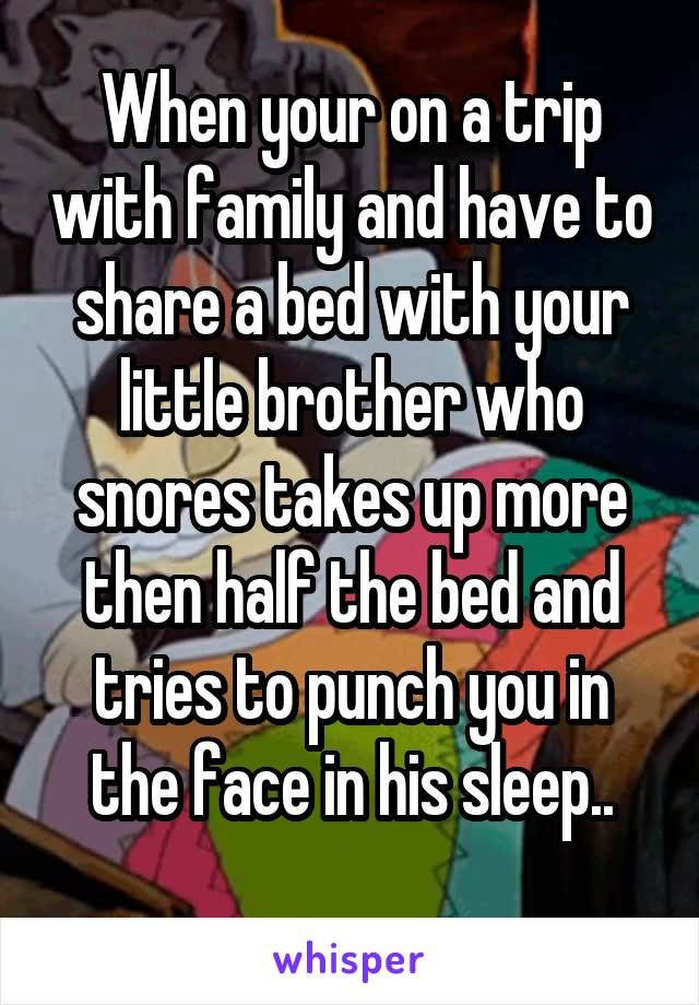 When your on a trip with family and have to share a bed with your little brother who snores takes up more then half the bed and tries to punch you in the face in his sleep..