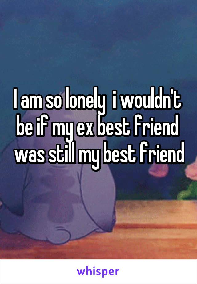 I am so lonely  i wouldn't  be if my ex best friend  was still my best friend