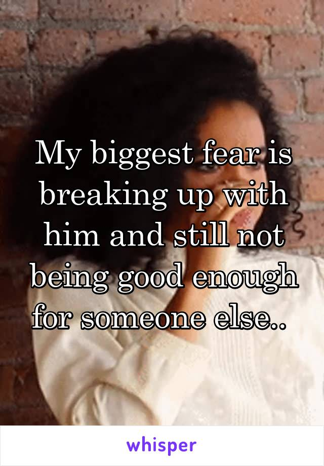 My biggest fear is breaking up with him and still not being good enough for someone else..