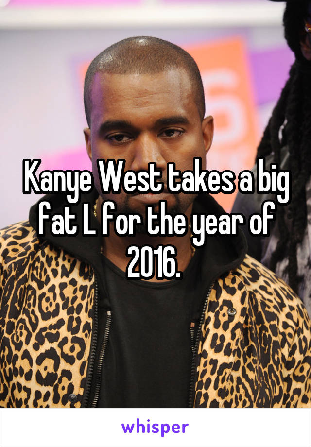 Kanye West takes a big fat L for the year of 2016.