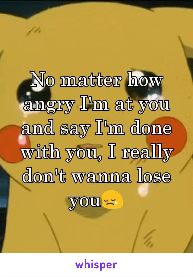 No matter how angry I'm at you and say I'm done with you, I really don't wanna lose you😢